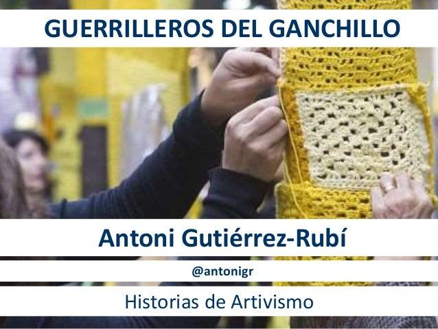 GUERRILLEROS DEL GANCHILLO Antoni Gutiérrez-Rubí Historias de Artivismo @antonigr