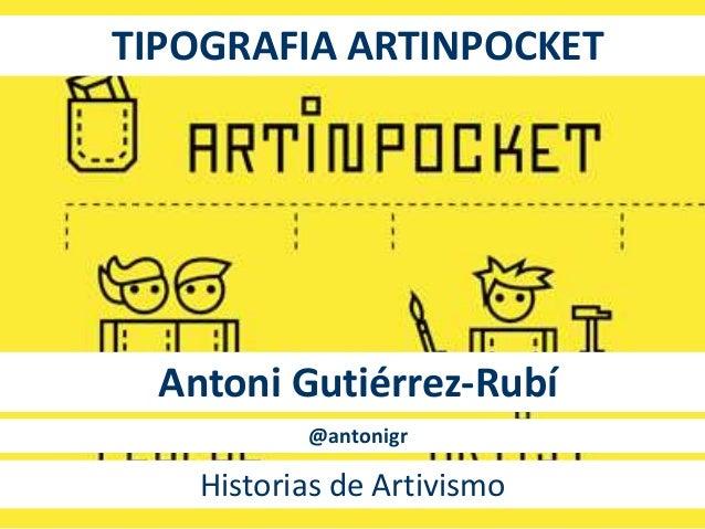 TIPOGRAFIA ARTINPOCKET  Antoni Gutiérrez-Rubí  @antonigr  Historias de Artivismo