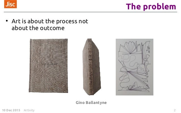 10 Dec 2015 Artivity 2 The problem ● Art is about the process not about the outcome Gino Ballantyne