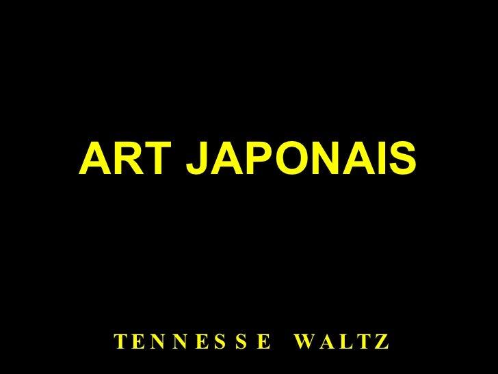 ART JAPONAIS <ul><li>TENNESSE  WALTZ </li></ul>
