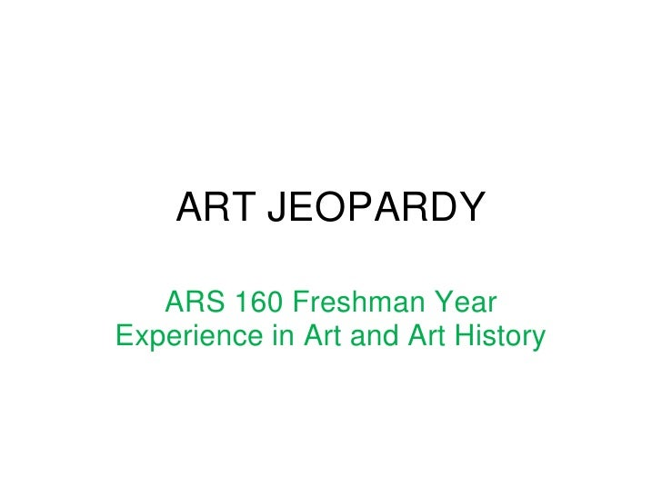 ART JEOPARDY<br />ARS 160 Freshman Year Experience in Art and Art History<br />