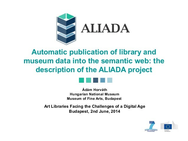 Automatic publication of library and museum data into the semantic web: the description of the ALIADA project Ádám Horváth...