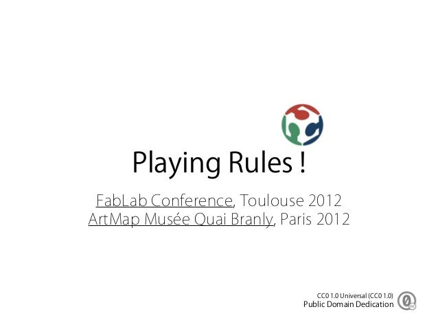 Playing Rules ! FabLab Conference, Toulouse 2012ArtMap Musée Quai Branly, Paris 2012                                CC0 1....
