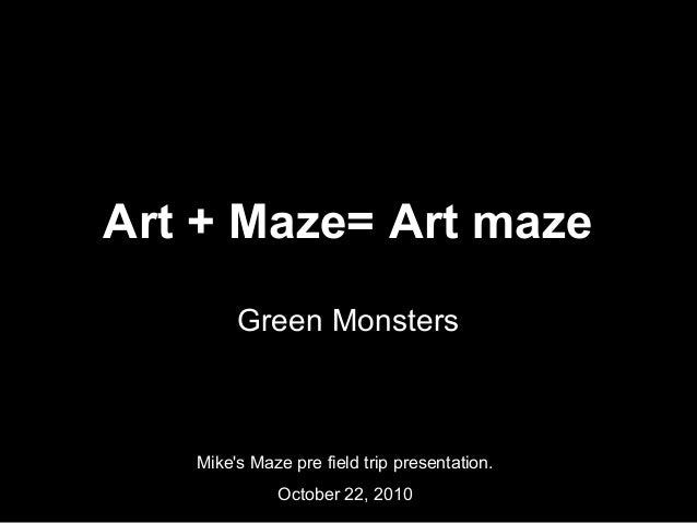 Art + Maze= Art maze Green Monsters Mike's Maze pre field trip presentation. October 22, 2010