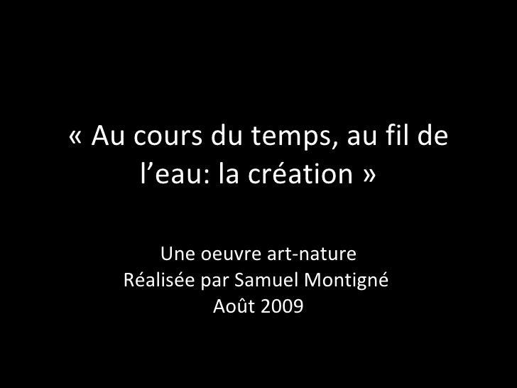 «Au cours du temps, au fil de l'eau: la création» Une oeuvre art-nature Réalisée par Samuel Montigné  Août 2009