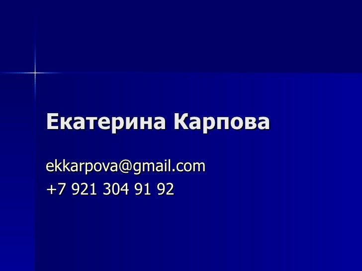E катерина Карпова [email_address] +7 921 304 91 92