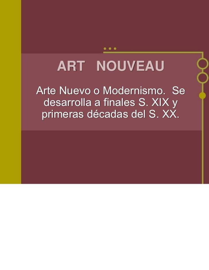 ART NOUVEAUArte Nuevo o Modernismo. Se desarrolla a finales S. XIX y primeras décadas del S. XX.