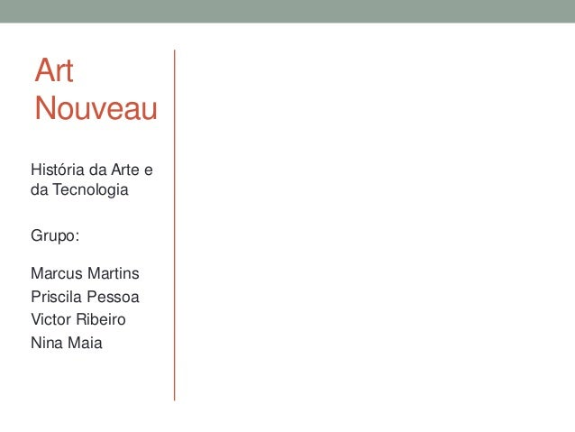 Art Nouveau História da Arte e da Tecnologia Grupo: Marcus Martins Priscila Pessoa Victor Ribeiro Nina Maia