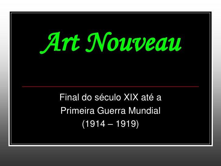 Art Nouveau Final do século XIX até a Primeira Guerra Mundial       (1914 – 1919)