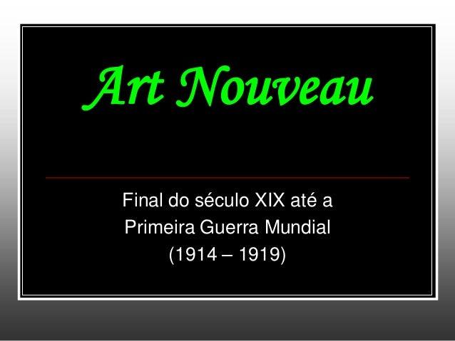 Art NouveauFinal do século XIX até aPrimeira Guerra Mundial(1914 – 1919)