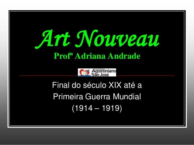 Art Nouveau Profª Adriana Andrade Final do século XIX até a Primeira Guerra Mundial       (1914 – 1919)