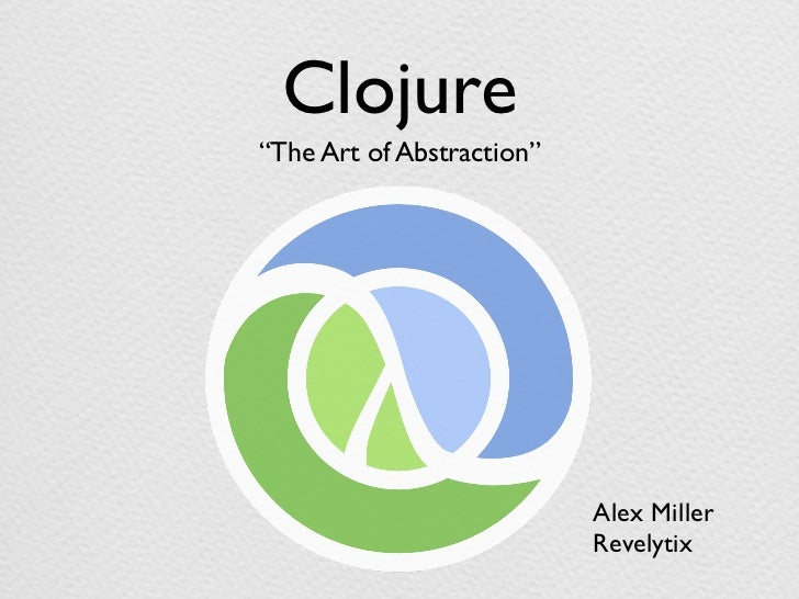 Clojure: The Art of Abstraction