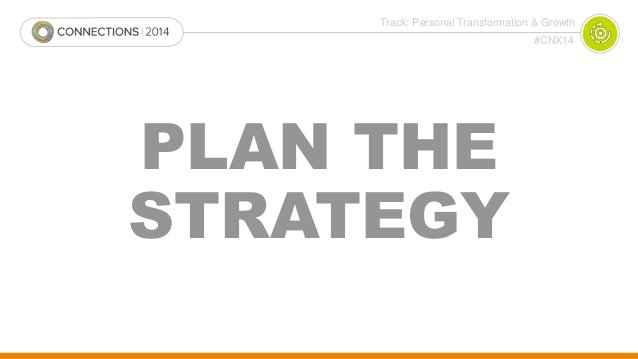 Track: Personal Transformation & Growth  #CNX14  PLAN THE  STRATEGY