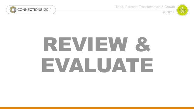 Track: Personal Transformation & Growth  #CNX14  REVIEW &  EVALUATE