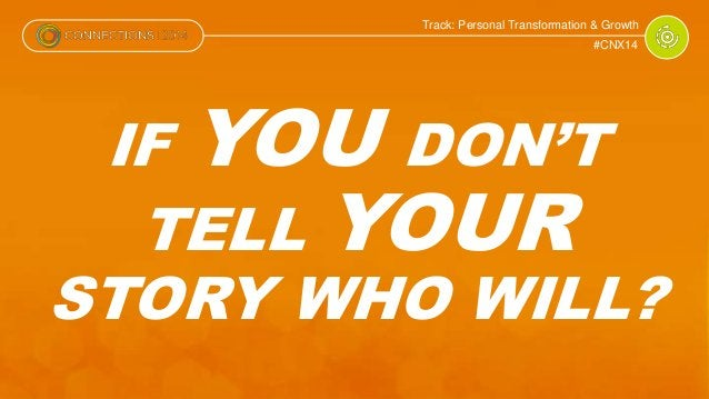 Track: Personal Transformation & Growth  #CNX14  IF YOU DON'T  TELL YOUR  STORY WHO WILL?