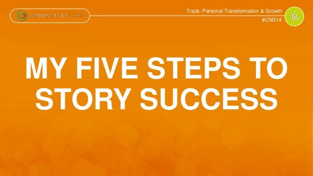 Track: Personal Transformation & Growth  #CNX14  MY FIVE STEPS TO  STORY SUCCESS