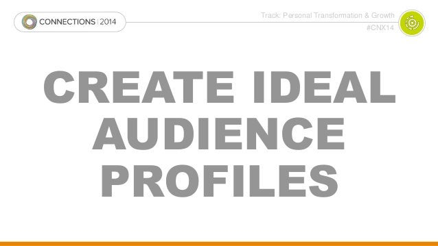 Track: Personal Transformation & Growth  #CNX14  CREATE IDEAL  AUDIENCE  PROFILES