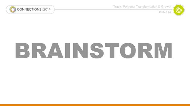 Track: Personal Transformation & Growth  #CNX14  BRAINSTORM
