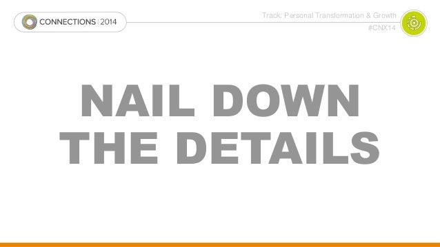 Track: Personal Transformation & Growth  #CNX14  NAIL DOWN  THE DETAILS