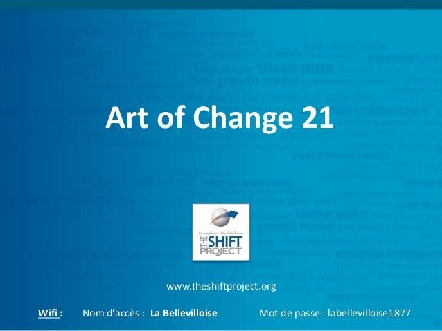 Art of Change 21 www.theshiftproject.org Wifi : Nom d'accès : La Bellevilloise Mot de passe : labellevilloise1877