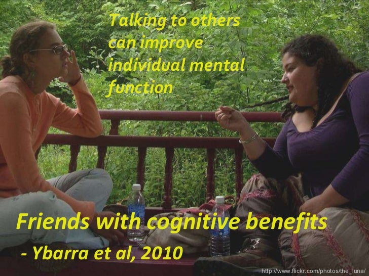 Talking to others can improve individual mental function http://www.flickr.com/photos/the_luna/ Friends with cognitive ben...