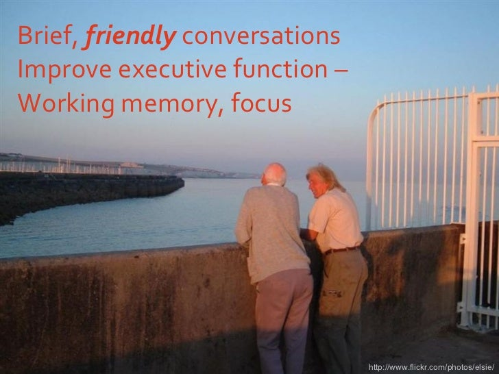 Brief,  friendly  conversations Improve executive function –  Working memory, focus http://www.flickr.com/photos/elsie/