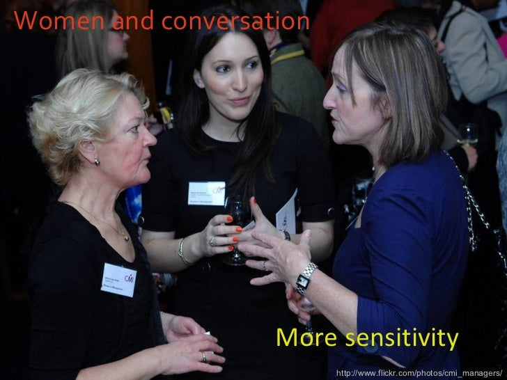 Women and conversation <ul><li>More sensitivity </li></ul>http://www.flickr.com/photos/cmi_managers/