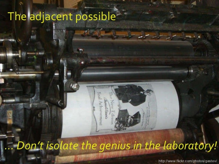 The adjacent possible http://www.flickr.com/photos/gastev/ …  Don't isolate the genius in the laboratory!