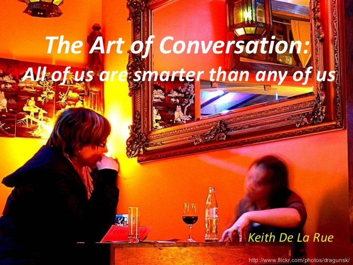 The Art of Conversation:  All of us are smarter than any of us Keith De La Rue http://www.flickr.com/photos/dragunsk/