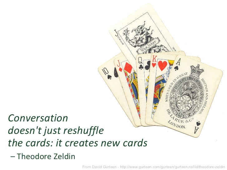 <ul><li>Conversation doesn't just reshuffle  the cards: it creates new cards   – Theodore Zeldin </li></ul>From David Gurt...