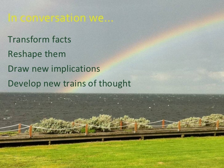 In conversation we… <ul><li>Transform facts </li></ul><ul><li>Reshape them </li></ul><ul><li>Draw new implications </li></...