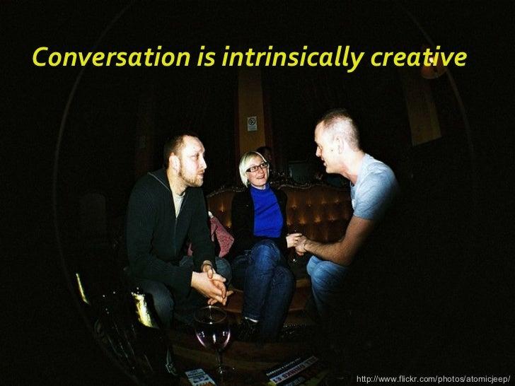 http://www.flickr.com/photos/atomicjeep/ Conversation is intrinsically creative