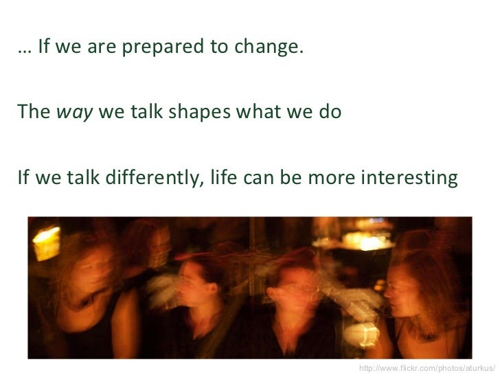 <ul><li>…  If we are prepared to change. </li></ul><ul><li>The  way  we talk shapes what we do </li></ul><ul><li>If we tal...