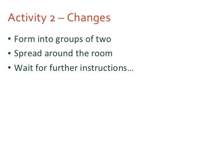 Activity 2 – Changes <ul><li>Form into groups of two </li></ul><ul><li>Spread around the room </li></ul><ul><li>Wait for f...