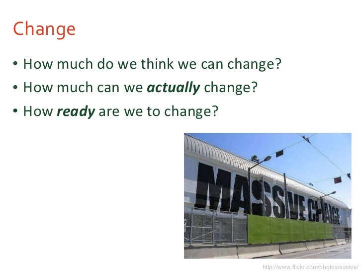 Change <ul><li>How much do we think we can change? </li></ul><ul><li>How much can we  actually  change? </li></ul><ul><li>...