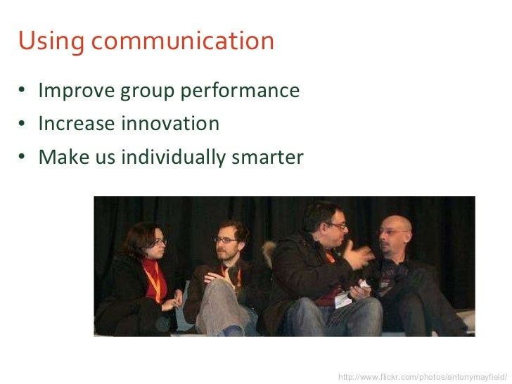 Using communication <ul><li>Improve group performance </li></ul><ul><li>Increase innovation </li></ul><ul><li>Make us indi...