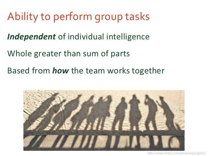 Ability to perform group tasks <ul><li>Independent  of individual intelligence </li></ul><ul><li>Whole greater than sum of...