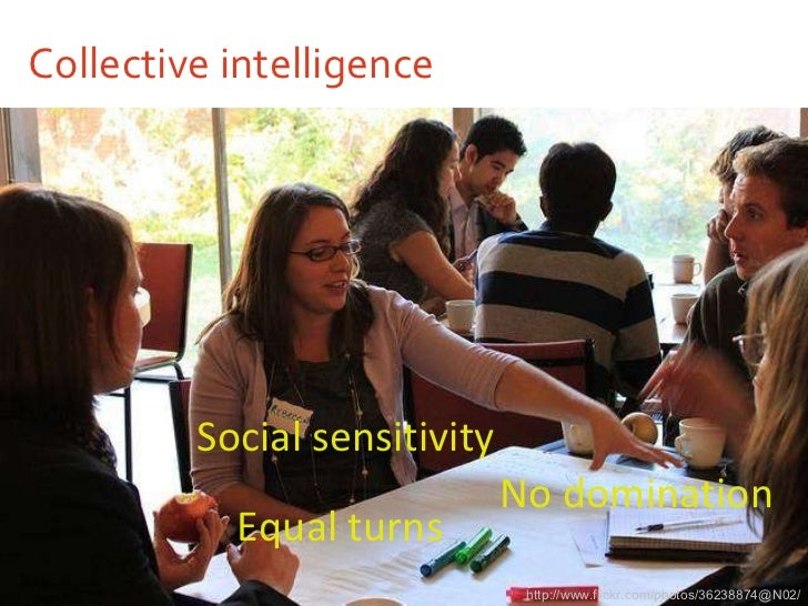 Collective intelligence <ul><li>Social sensitivity </li></ul>http://www.flickr.com/photos/36238874@N02/ Equal turns No dom...