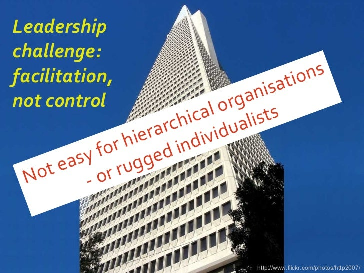Leadership challenge: facilitation, not control <ul><li>Not easy for hierarchical organisations - or rugged individualists...