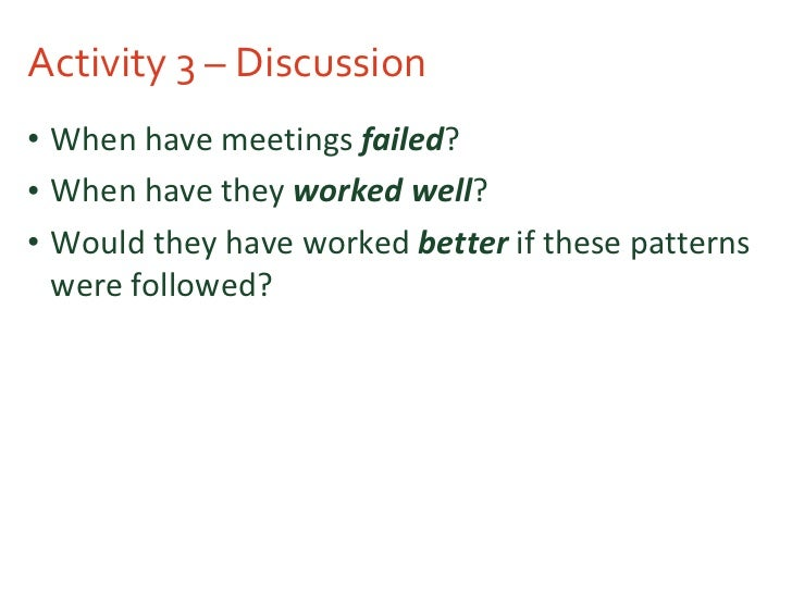 Activity 3 – Discussion <ul><li>When have meetings  failed ? </li></ul><ul><li>When have they  worked well ? </li></ul><ul...