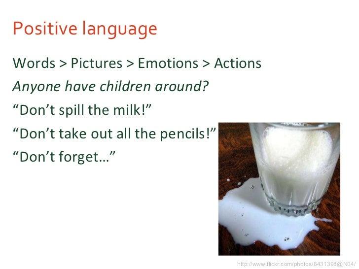 Positive language <ul><li>Words > Pictures > Emotions > Actions </li></ul><ul><li>Anyone have children around? </li></ul><...