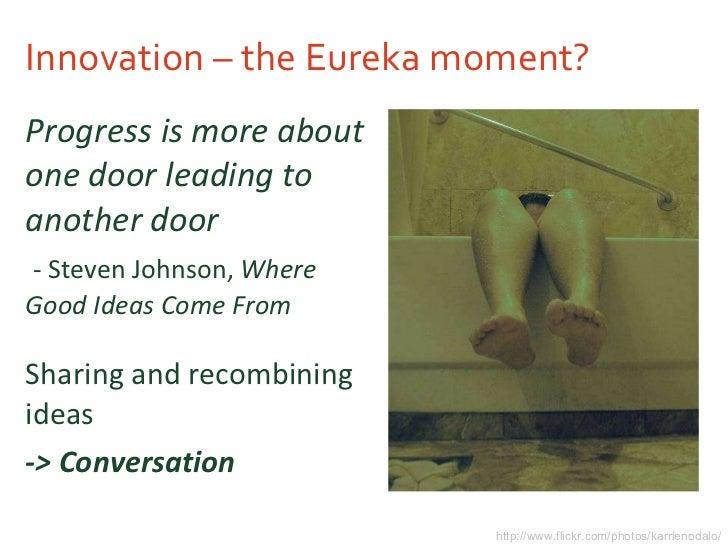 Innovation – the Eureka moment? <ul><li>Progress is more about one door leading to another door </li></ul><ul><li>- Steven...
