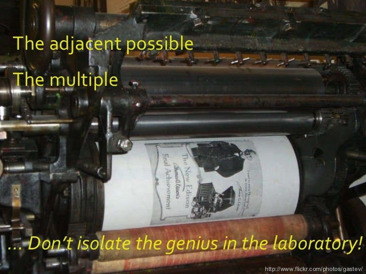 http://www.flickr.com/photos/gastev/ …  Don't isolate the genius in the laboratory! The adjacent possible The multiple