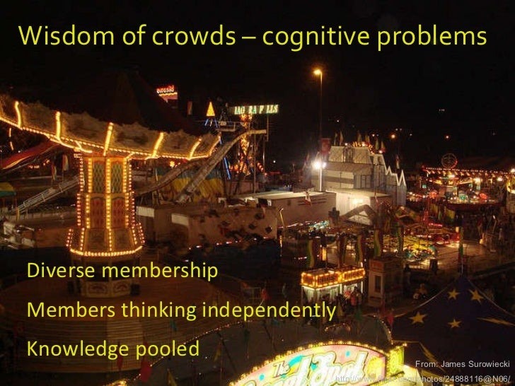 Wisdom of crowds – cognitive problems <ul><li>Diverse membership </li></ul><ul><li>Members thinking independently </li></u...