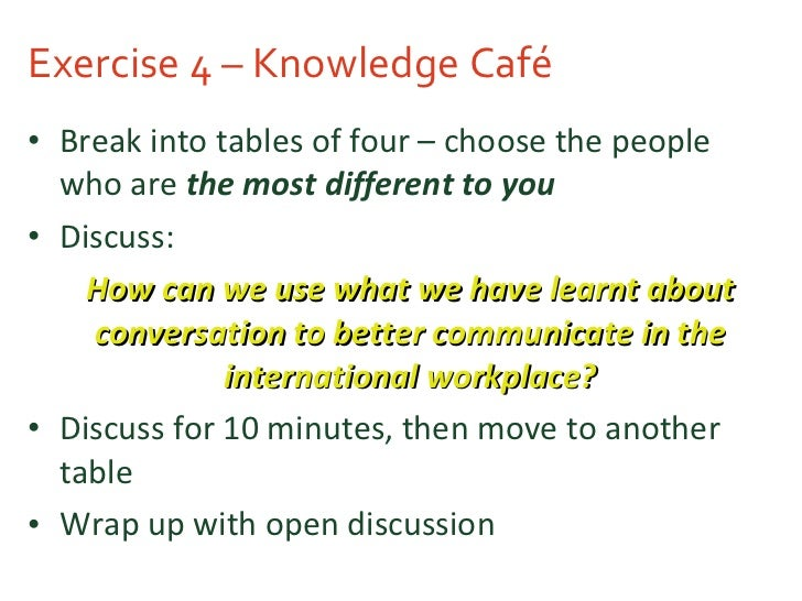 Exercise 4 – Knowledge Café <ul><li>Break into tables of four – choose the people who are  the most different to you </li>...