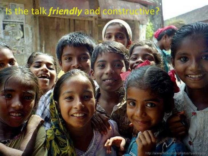 <ul><li>Is the talk  friendly  and constructive? </li></ul>http://www.flickr.com/photos/ryanready/