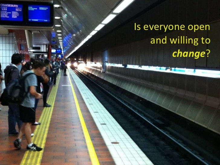 <ul><li>Is everyone open and willing to change ? </li></ul>