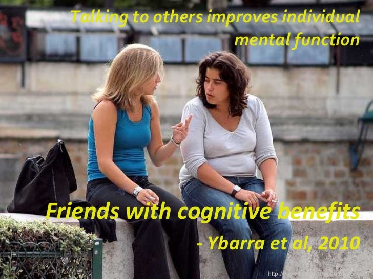 Talking to others improves individual mental function http://www.flickr.com/photos/zoetnet/ Friends with cognitive benefit...