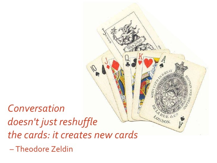 Conversation doesn't just reshuffle  the cards: it creates new cards   – Theodore Zeldin