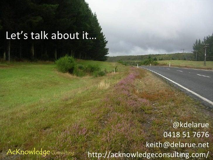 <ul><li>Let's talk about it… </li></ul>@kdelarue 0418 51 7676 [email_address] http://acknowledgeconsulting.com/